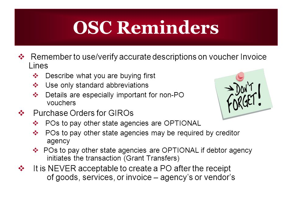 OSC Reminders Remember to use/verify accurate descriptions on voucher Invoice Lines Describe what you are buying first Use only standard abbreviations Details are especially important for non-PO vouchers Purchase Orders for GIROs POs to pay other state agencies are OPTIONAL POs to pay other state agencies may be required by creditor agency POs to pay other state agencies are OPTIONAL if debtor agency initiates the transaction (Grant Transfers) It is NEVER acceptable to create a PO after the receipt of goods, services, or invoice – agencys or vendors