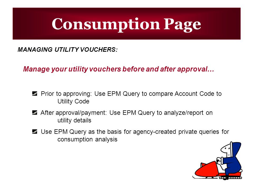 Consumption Page MANAGING UTILITY VOUCHERS: Manage your utility vouchers before and after approval… Prior to approving: Use EPM Query to compare Account Code to Utility Code After approval/payment: Use EPM Query to analyze/report on utility details Use EPM Query as the basis for agency-created private queries for consumption analysis