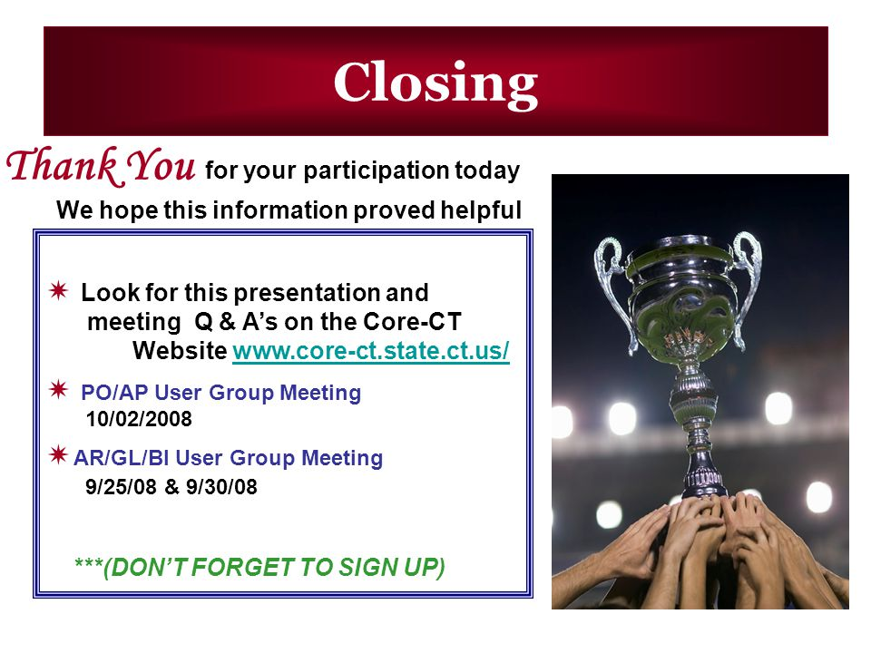 Closing Thank You for your participation today We hope this information proved helpful Look for this presentation and meeting Q & As on the Core-CT Website www.core-ct.state.ct.us/www.core-ct.state.ct.us/ PO/AP User Group Meeting 10/02/2008 AR/GL/BI User Group Meeting 9/25/08 & 9/30/08 ***(DONT FORGET TO SIGN UP)