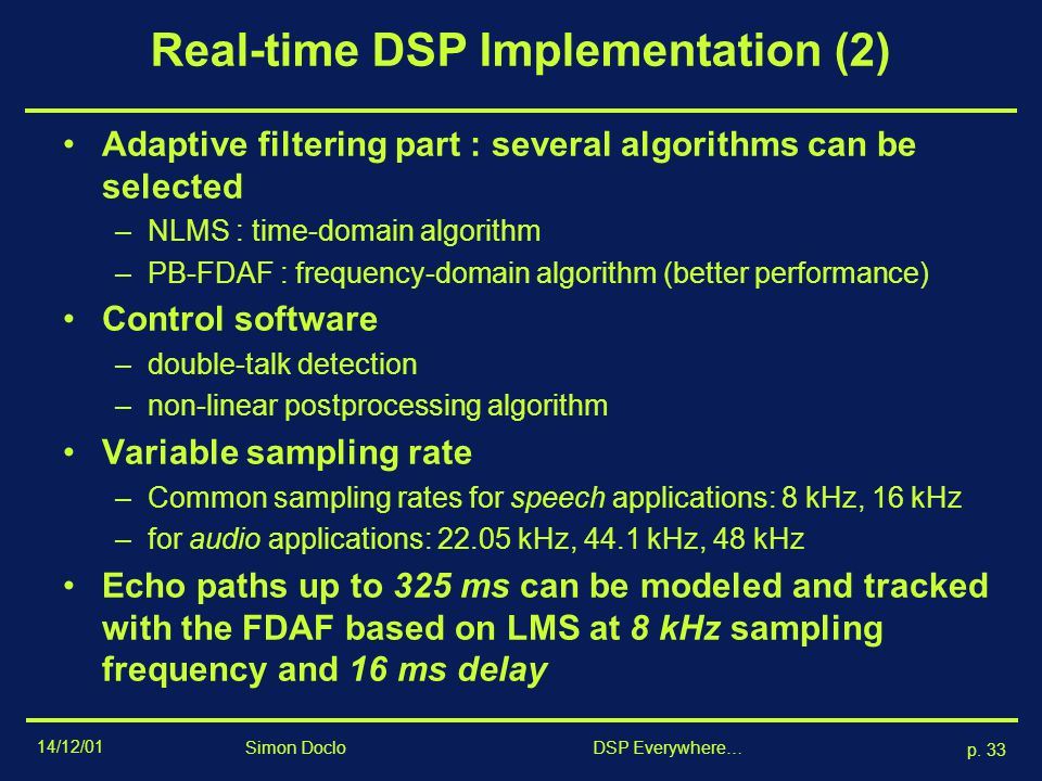 14/12/01 p. 32 Simon Doclo DSP Everywhere… Real-time DSP Implementation (1) AEC-implementation on DSP (lab equipment): –TMS320C44 @ 50 MHz : data acqu