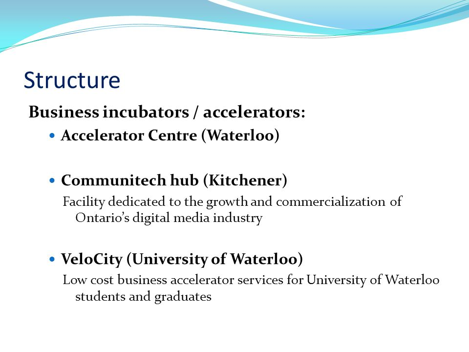 Structure Business incubators / accelerators: Accelerator Centre (Waterloo) Communitech hub (Kitchener) Facility dedicated to the growth and commercialization of Ontarios digital media industry VeloCity (University of Waterloo) Low cost business accelerator services for University of Waterloo students and graduates