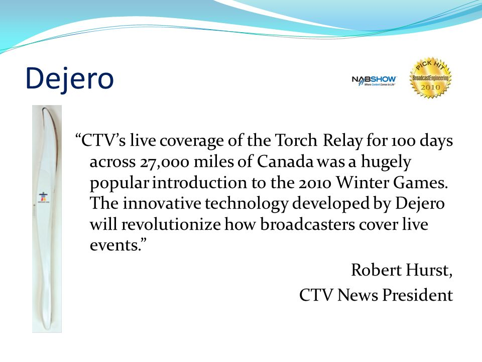 Dejero CTVs live coverage of the Torch Relay for 100 days across 27,000 miles of Canada was a hugely popular introduction to the 2010 Winter Games.