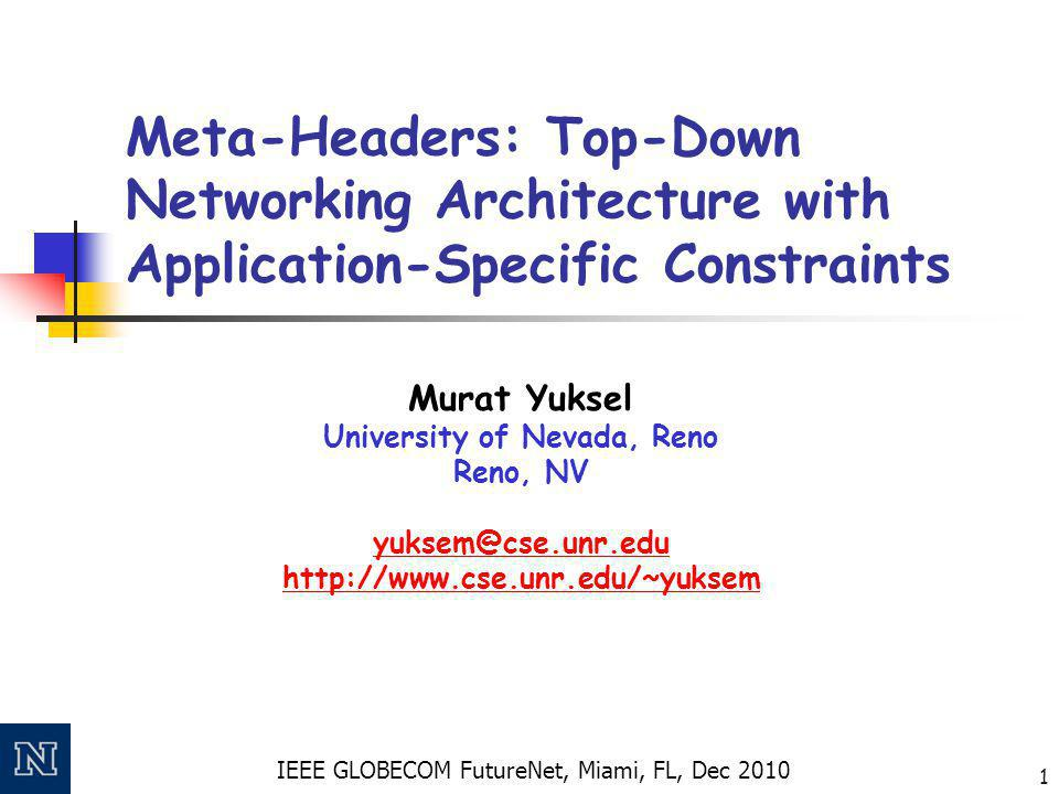 IEEE GLOBECOM FutureNet, Miami, FL, Dec 2010 1 Meta-Headers: Top-Down Networking Architecture with Application-Specific Constraints Murat Yuksel University of Nevada, Reno Reno, NV yuksem@cse.unr.edu http://www.cse.unr.edu/~yuksem