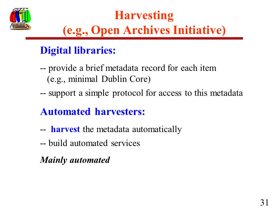 31 Harvesting (e.g., Open Archives Initiative) Digital libraries: -- provide a brief metadata record for each item (e.g., minimal Dublin Core) -- supp