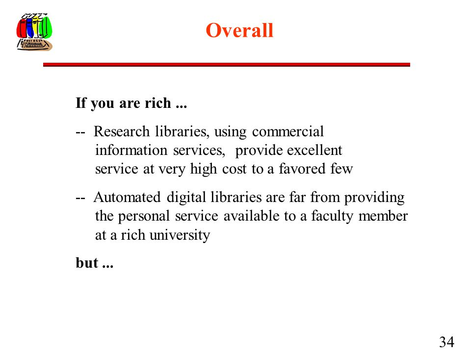 34 Overall If you are rich... -- Research libraries, using commercial information services, provide excellent service at very high cost to a favored f