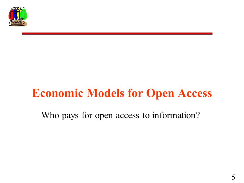 5 Economic Models for Open Access Who pays for open access to information?