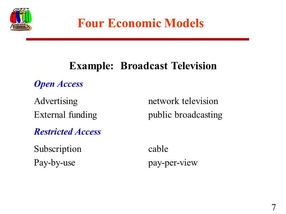 7 Four Economic Models Example: Broadcast Television Open Access Advertising network television External funding public broadcasting Restricted Access