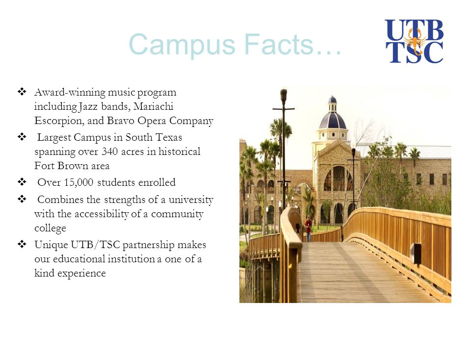 Campus Facts… Award-winning music program including Jazz bands, Mariachi Escorpion, and Bravo Opera Company Largest Campus in South Texas spanning over 340 acres in historical Fort Brown area Over 15,000 students enrolled Combines the strengths of a university with the accessibility of a community college Unique UTB/TSC partnership makes our educational institution a one of a kind experience