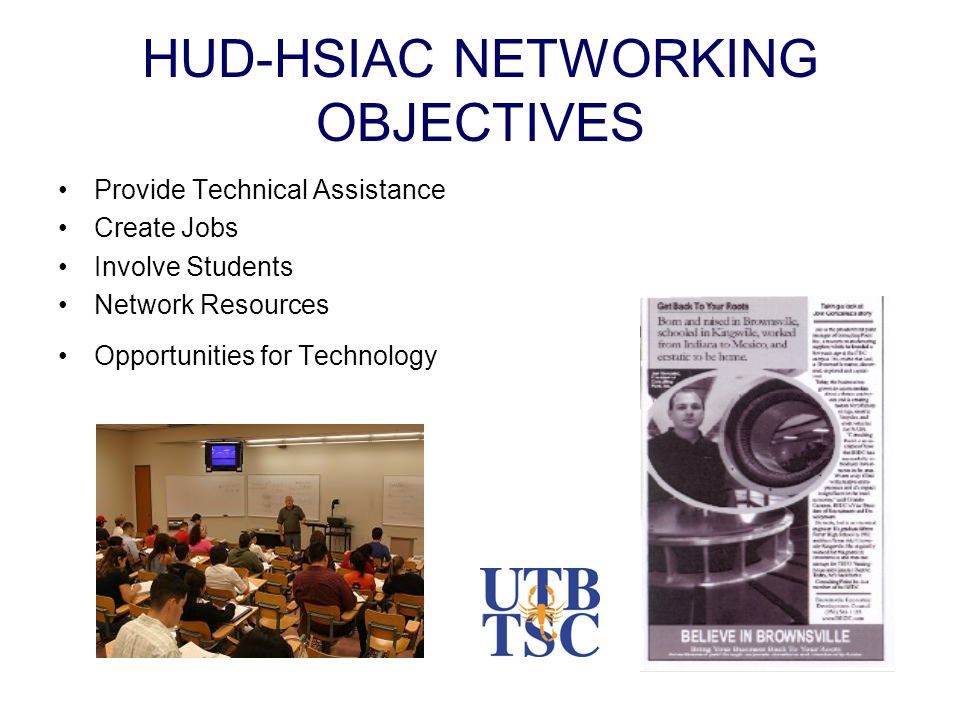 HUD-HSIAC NETWORKING OBJECTIVES Provide Technical Assistance Create Jobs Involve Students Network Resources Opportunities for Technology