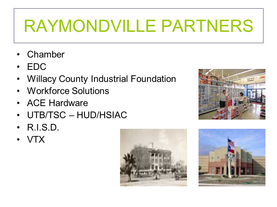 RAYMONDVILLE PARTNERS Chamber EDC Willacy County Industrial Foundation Workforce Solutions ACE Hardware UTB/TSC – HUD/HSIAC R.I.S.D.