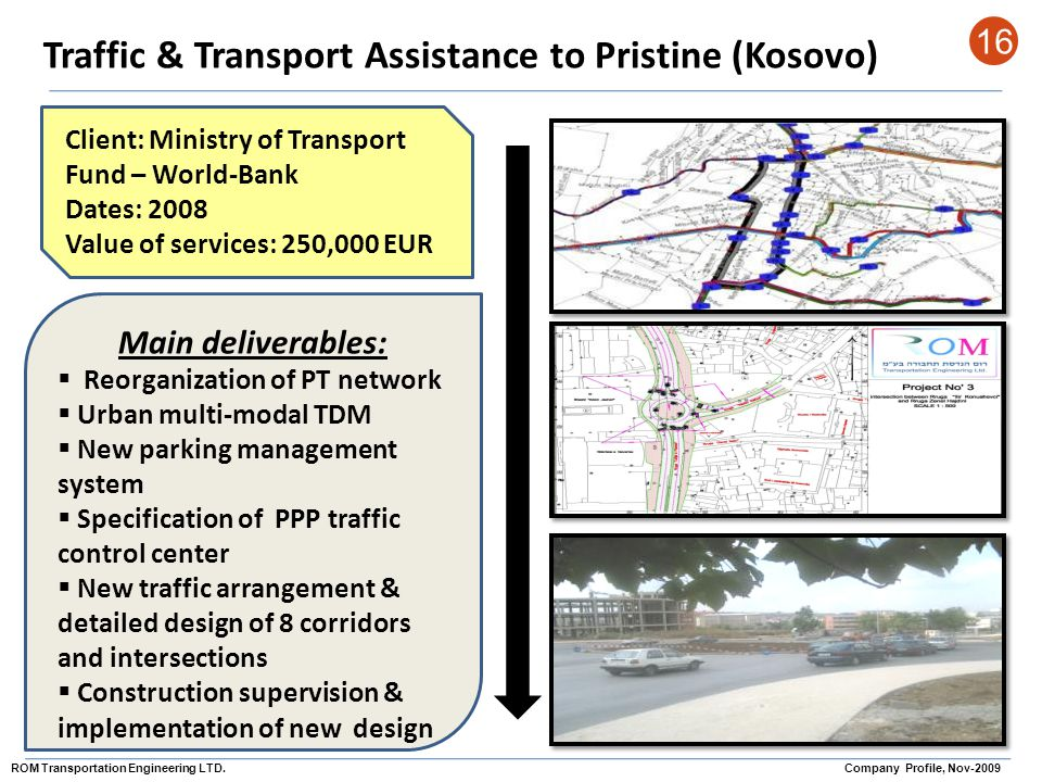 Traffic & Transport Assistance to Pristine (Kosovo) 16 Client: Ministry of Transport Fund – World-Bank Dates: 2008 Value of services: 250,000 EUR Main