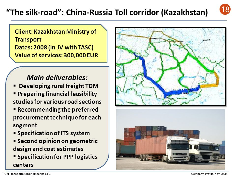 The silk-road: China-Russia Toll corridor (Kazakhstan) 18 Client: Kazakhstan Ministry of Transport Dates: 2008 (In JV with TASC) Value of services: 30