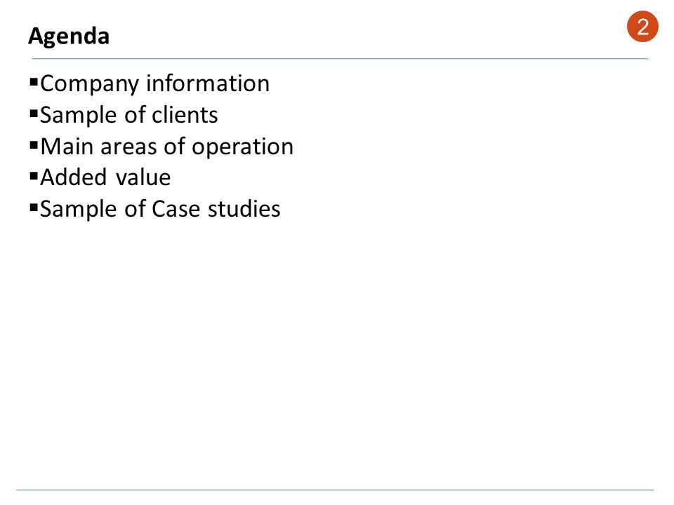 Agenda Company information Sample of clients Main areas of operation Added value Sample of Case studies 2