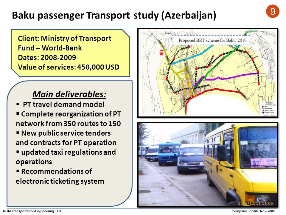 Baku passenger Transport study (Azerbaijan) 9 Client: Ministry of Transport Fund – World-Bank Dates: 2008-2009 Value of services: 450,000 USD Main del