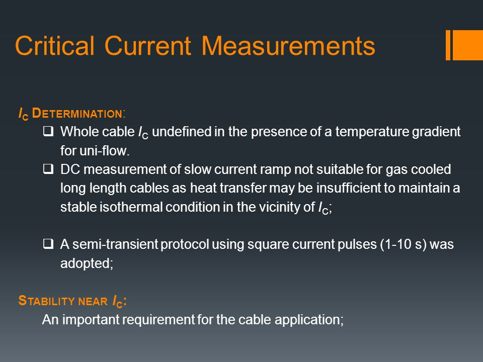 Critical Current Measurements I C D ETERMINATION : Whole cable I C undefined in the presence of a temperature gradient for uni-flow. DC measurement of