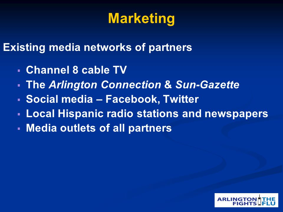 Marketing Existing media networks of partners Channel 8 cable TV The Arlington Connection & Sun-Gazette Social media – Facebook, Twitter Local Hispanic radio stations and newspapers Media outlets of all partners