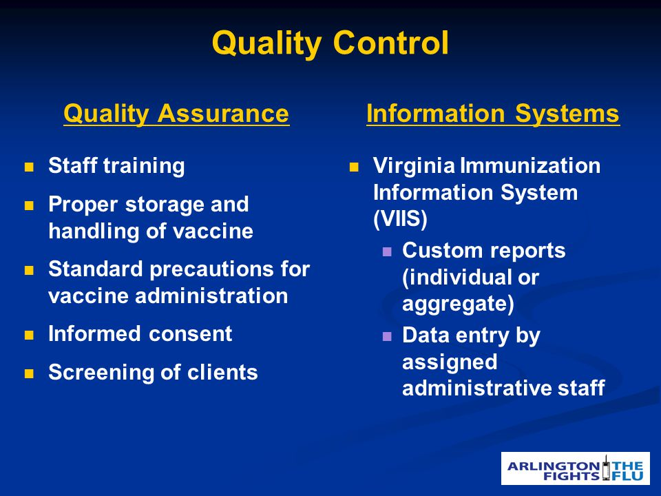 Quality Control Quality Assurance Staff training Proper storage and handling of vaccine Standard precautions for vaccine administration Informed consent Screening of clients Information Systems Virginia Immunization Information System (VIIS) Custom reports (individual or aggregate) Data entry by assigned administrative staff