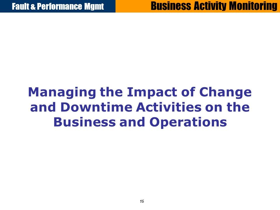 Fault & Performance Mgmt 15 Business Activity Monitoring Managing the Impact of Change and Downtime Activities on the Business and Operations