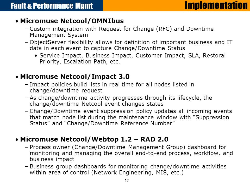 Fault & Performance Mgmt 18 Implementation Micromuse Netcool/OMNIbus –Custom integration with Request for Change (RFC) and Downtime Management System –ObjectServer flexibility allows for definition of important business and IT data in each event to capture Change/Downtime Status Service Impact, Business Impact, Customer Impact, SLA, Restoral Priority, Escalation Path, etc.
