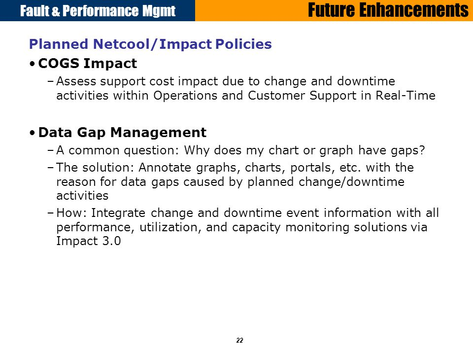Fault & Performance Mgmt 22 Future Enhancements Planned Netcool/Impact Policies COGS Impact –Assess support cost impact due to change and downtime activities within Operations and Customer Support in Real-Time Data Gap Management –A common question: Why does my chart or graph have gaps.