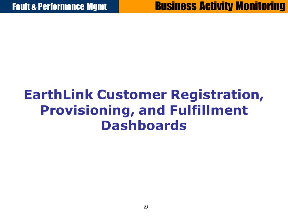 Fault & Performance Mgmt 23 Business Activity Monitoring EarthLink Customer Registration, Provisioning, and Fulfillment Dashboards