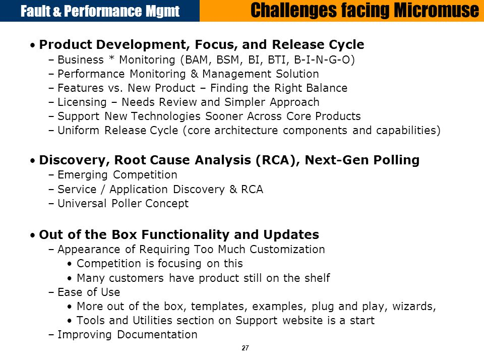 Fault & Performance Mgmt 27 Challenges facing Micromuse Product Development, Focus, and Release Cycle –Business * Monitoring (BAM, BSM, BI, BTI, B-I-N-G-O) –Performance Monitoring & Management Solution –Features vs.