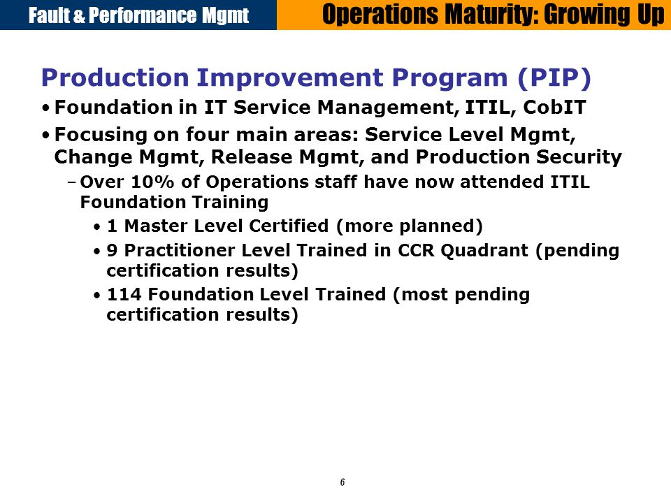 Fault & Performance Mgmt 6 Operations Maturity: Growing Up Production Improvement Program (PIP) Foundation in IT Service Management, ITIL, CobIT Focusing on four main areas: Service Level Mgmt, Change Mgmt, Release Mgmt, and Production Security –Over 10% of Operations staff have now attended ITIL Foundation Training 1 Master Level Certified (more planned) 9 Practitioner Level Trained in CCR Quadrant (pending certification results) 114 Foundation Level Trained (most pending certification results)
