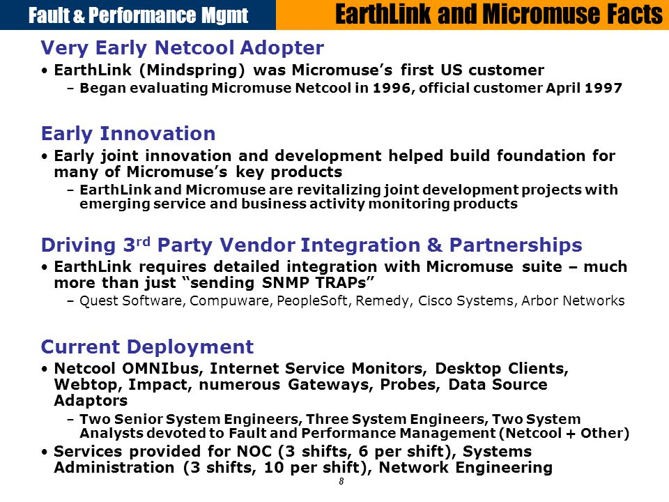 Fault & Performance Mgmt 8 EarthLink and Micromuse Facts Very Early Netcool Adopter EarthLink (Mindspring) was Micromuses first US customer –Began evaluating Micromuse Netcool in 1996, official customer April 1997 Early Innovation Early joint innovation and development helped build foundation for many of Micromuses key products –EarthLink and Micromuse are revitalizing joint development projects with emerging service and business activity monitoring products Driving 3 rd Party Vendor Integration & Partnerships EarthLink requires detailed integration with Micromuse suite – much more than just sending SNMP TRAPs –Quest Software, Compuware, PeopleSoft, Remedy, Cisco Systems, Arbor Networks Current Deployment Netcool OMNIbus, Internet Service Monitors, Desktop Clients, Webtop, Impact, numerous Gateways, Probes, Data Source Adaptors –Two Senior System Engineers, Three System Engineers, Two System Analysts devoted to Fault and Performance Management (Netcool + Other) Services provided for NOC (3 shifts, 6 per shift), Systems Administration (3 shifts, 10 per shift), Network Engineering
