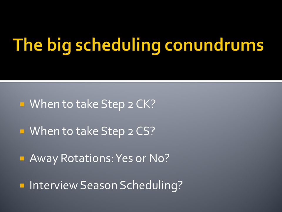When to take Step 2 CK. When to take Step 2 CS. Away Rotations: Yes or No.