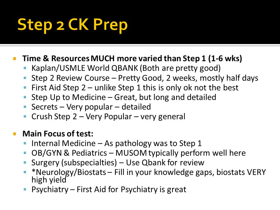 Time & Resources MUCH more varied than Step 1 (1-6 wks) Kaplan/USMLE World QBANK (Both are pretty good) Step 2 Review Course – Pretty Good, 2 weeks, mostly half days First Aid Step 2 – unlike Step 1 this is only ok not the best Step Up to Medicine – Great, but long and detailed Secrets – Very popular – detailed Crush Step 2 – Very Popular – very general Main Focus of test: Internal Medicine – As pathology was to Step 1 OB/GYN & Pediatrics – MUSOM typically perform well here Surgery (subspecialties) – Use Qbank for review *Neurology/Biostats – Fill in your knowledge gaps, biostats VERY high yield Psychiatry – First Aid for Psychiatry is great