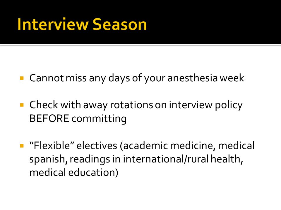 Cannot miss any days of your anesthesia week Check with away rotations on interview policy BEFORE committing Flexible electives (academic medicine, medical spanish, readings in international/rural health, medical education)