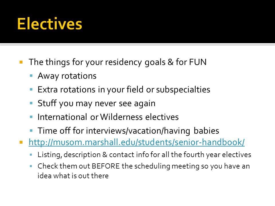 The things for your residency goals & for FUN Away rotations Extra rotations in your field or subspecialties Stuff you may never see again International or Wilderness electives Time off for interviews/vacation/having babies http://musom.marshall.edu/students/senior-handbook/ Listing, description & contact info for all the fourth year electives Check them out BEFORE the scheduling meeting so you have an idea what is out there