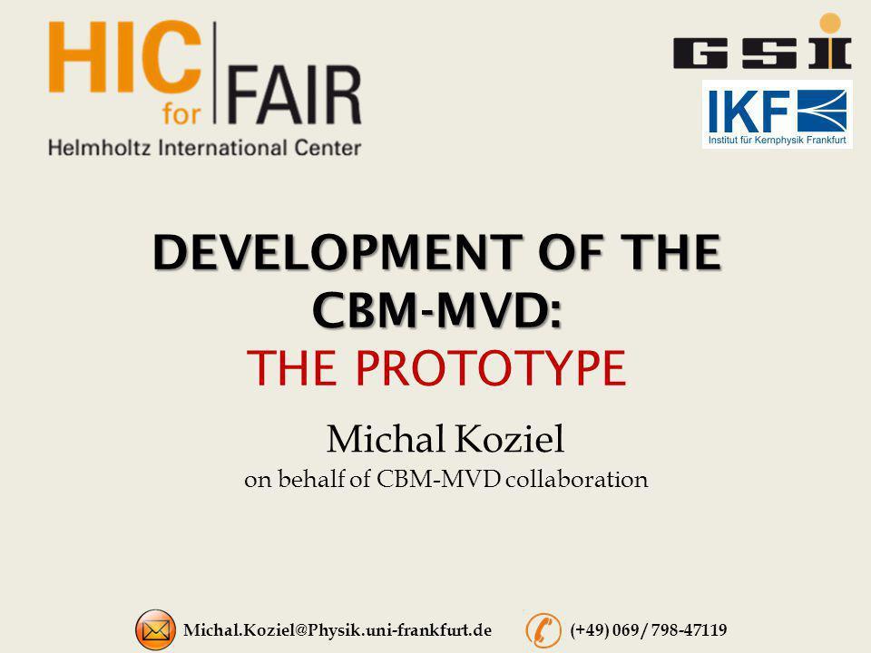 DEVELOPMENT OF THE CBM-MVD: DEVELOPMENT OF THE CBM-MVD: THE PROTOTYPE Michal Koziel on behalf of CBM-MVD collaboration Michal.Koziel@Physik.uni-frankf
