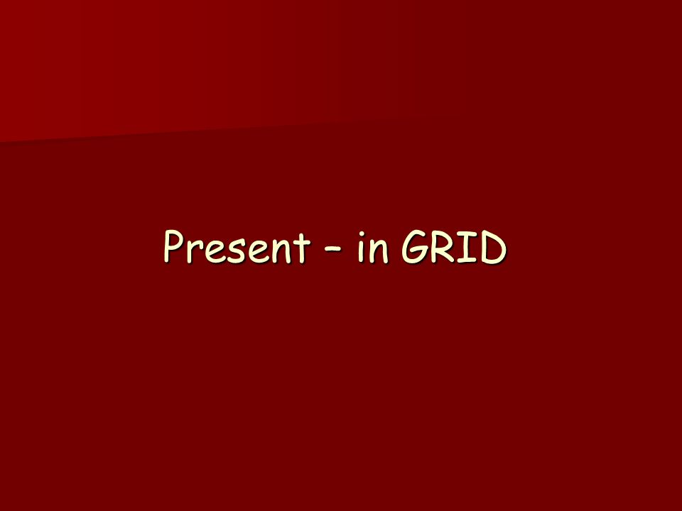 Present – in GRID