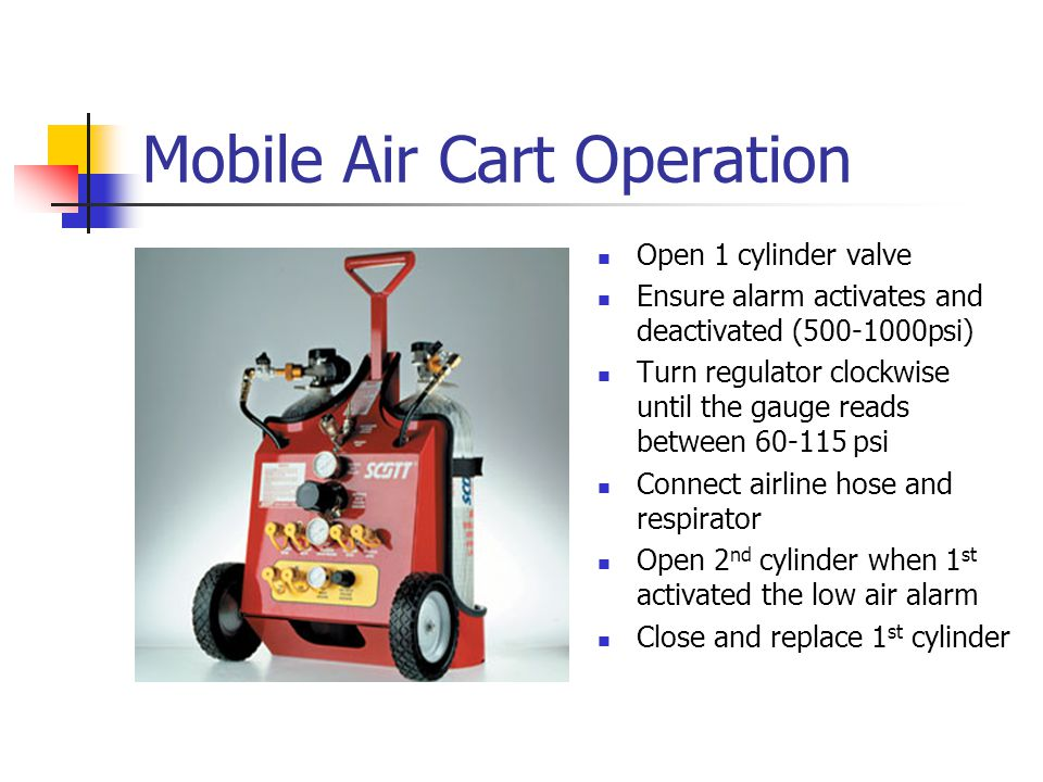 Mobile Air Cart Operation Open 1 cylinder valve Ensure alarm activates and deactivated (500-1000psi) Turn regulator clockwise until the gauge reads be