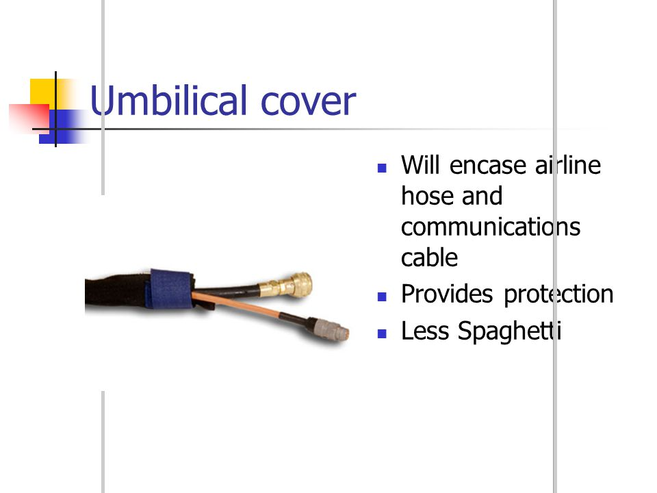 Umbilical cover Will encase airline hose and communications cable Provides protection Less Spaghetti