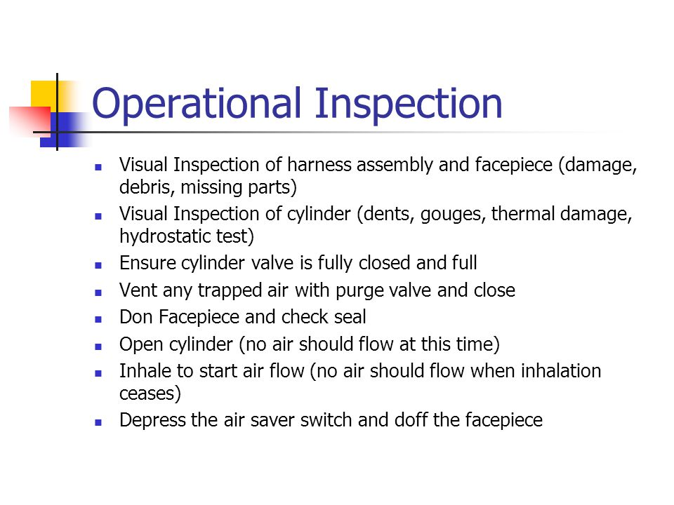 Operational Inspection Visual Inspection of harness assembly and facepiece (damage, debris, missing parts) Visual Inspection of cylinder (dents, gouge