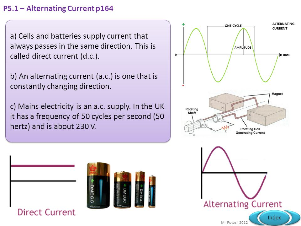 Mr Powell 2012 Index P5.1 – Alternating Current p164 a) Cells and batteries supply current that always passes in the same direction. This is called di