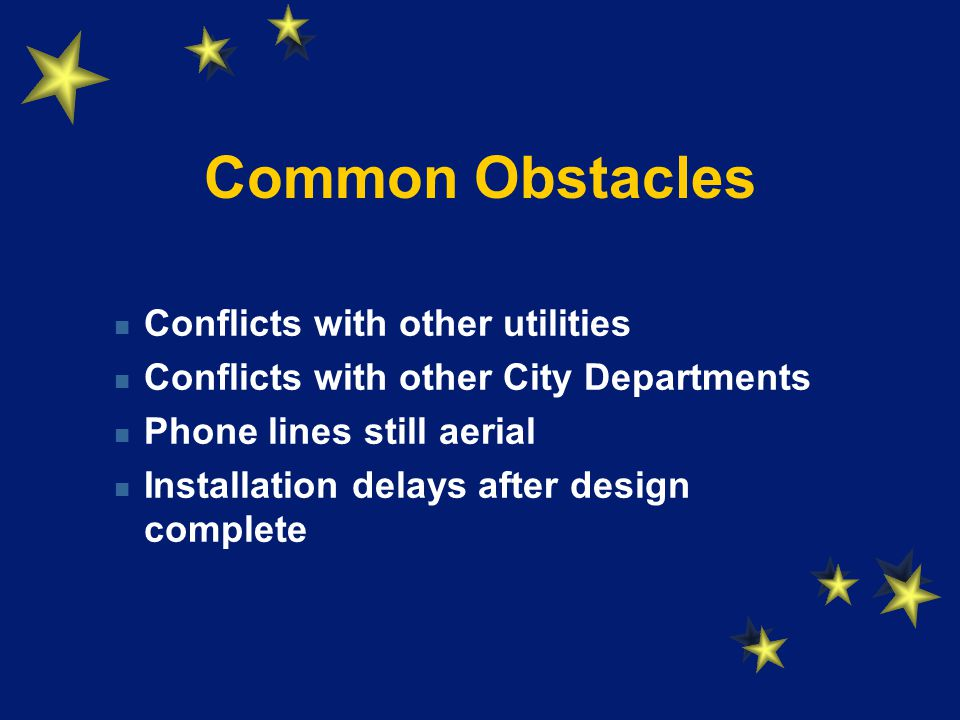 Common Obstacles Conflicts with other utilities Conflicts with other City Departments Phone lines still aerial Installation delays after design complete