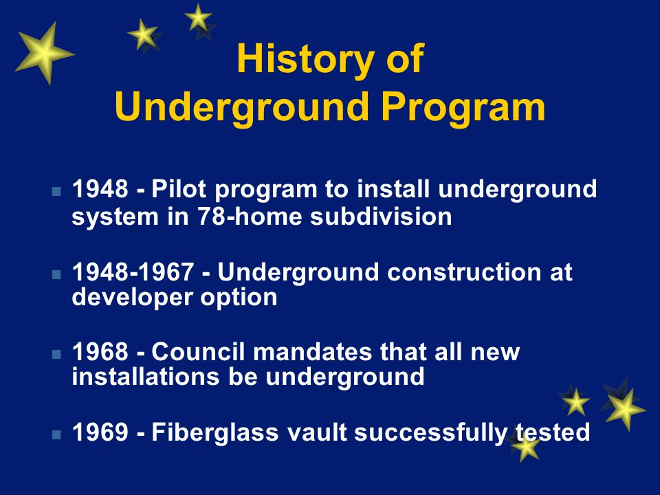 History of Underground Program Pilot program to install underground system in 78-home subdivision Underground construction at developer option Council mandates that all new installations be underground Fiberglass vault successfully tested