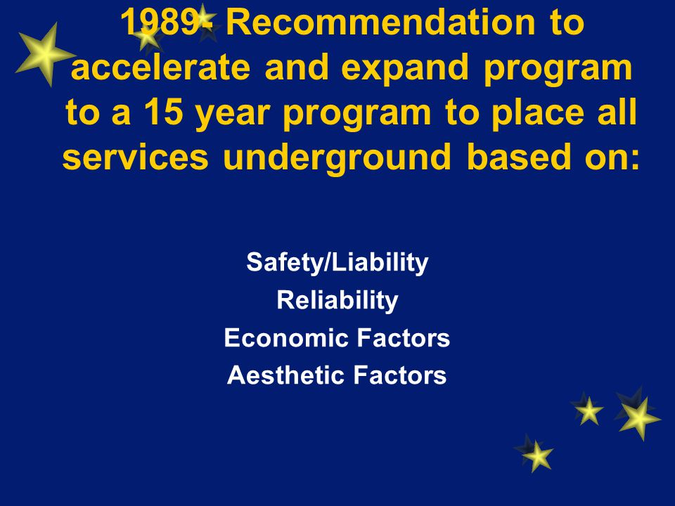 1989- Recommendation to accelerate and expand program to a 15 year program to place all services underground based on: Safety/Liability Reliability Economic Factors Aesthetic Factors