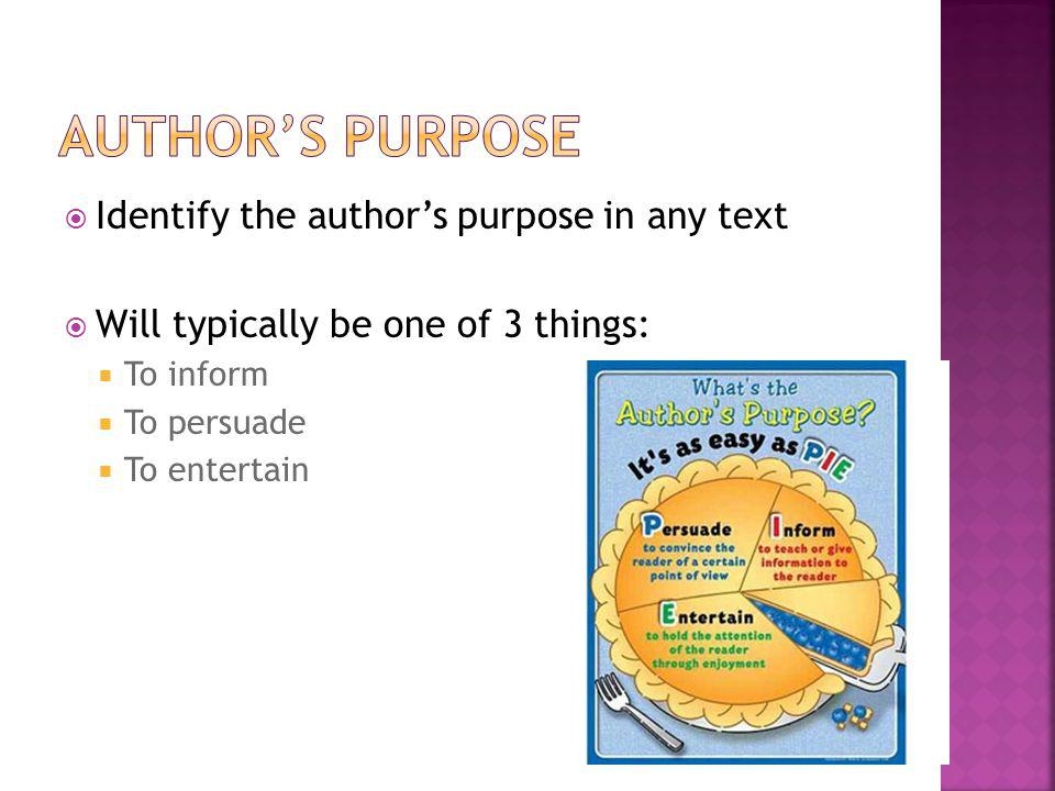 Identify the authors purpose in any text Will typically be one of 3 things: To inform To persuade To entertain