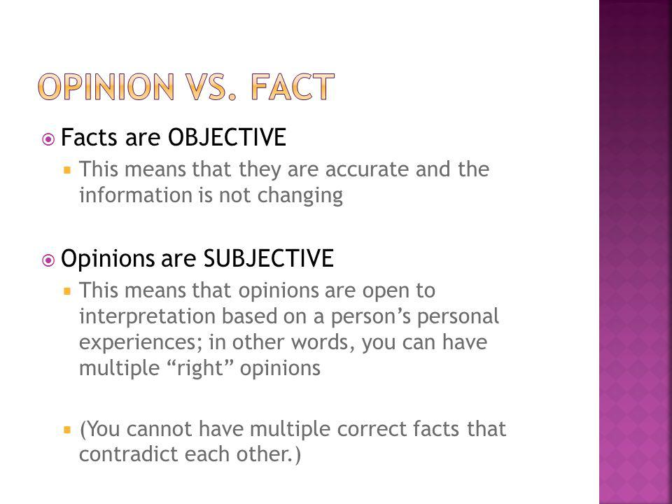 Facts are OBJECTIVE This means that they are accurate and the information is not changing Opinions are SUBJECTIVE This means that opinions are open to interpretation based on a persons personal experiences; in other words, you can have multiple right opinions (You cannot have multiple correct facts that contradict each other.)