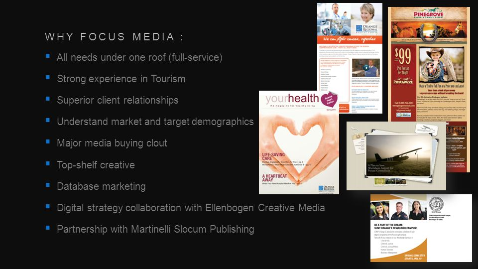 WHY FOCUS MEDIA : All needs under one roof (full-service) Strong experience in Tourism Superior client relationships Understand market and target demographics Major media buying clout Top-shelf creative Database marketing Digital strategy collaboration with Ellenbogen Creative Media Partnership with Martinelli Slocum Publishing