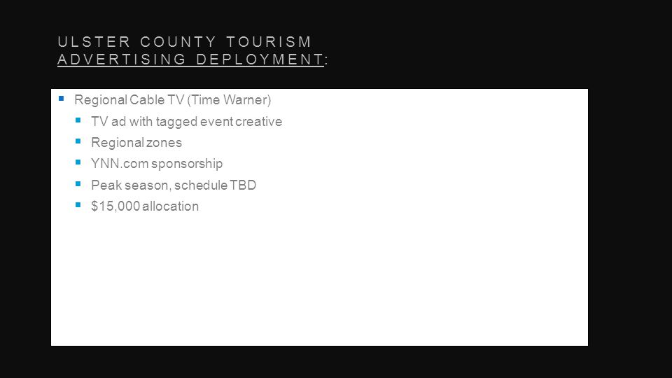 ULSTER COUNTY TOURISM ADVERTISING DEPLOYMENT: Regional Cable TV (Time Warner) TV ad with tagged event creative Regional zones YNN.com sponsorship Peak season, schedule TBD $15,000 allocation