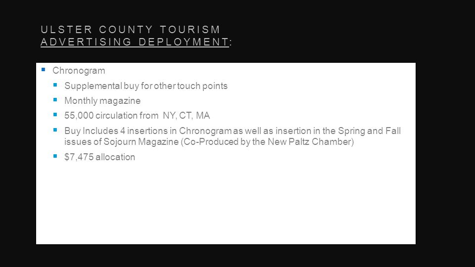 ULSTER COUNTY TOURISM ADVERTISING DEPLOYMENT: Chronogram Supplemental buy for other touch points Monthly magazine 55,000 circulation from NY, CT, MA Buy Includes 4 insertions in Chronogram as well as insertion in the Spring and Fall issues of Sojourn Magazine (Co-Produced by the New Paltz Chamber) $7,475 allocation