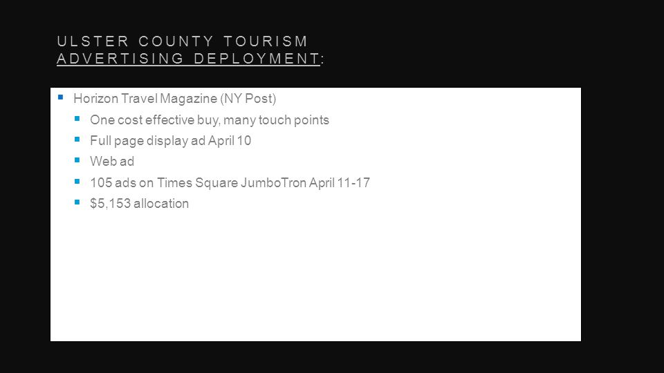 ULSTER COUNTY TOURISM ADVERTISING DEPLOYMENT: Horizon Travel Magazine (NY Post) One cost effective buy, many touch points Full page display ad April 10 Web ad 105 ads on Times Square JumboTron April $5,153 allocation