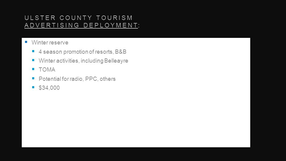 ULSTER COUNTY TOURISM ADVERTISING DEPLOYMENT: Winter reserve 4 season promotion of resorts, B&B Winter activities, including Belleayre TOMA Potential for radio, PPC, others $34,000