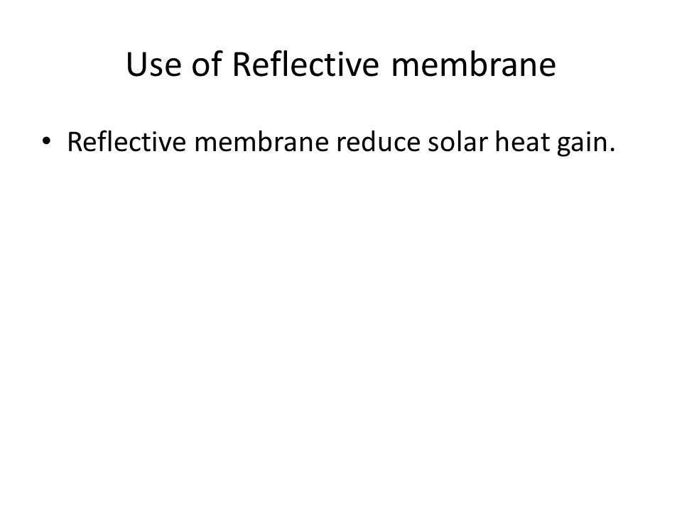 Use of Reflective membrane Reflective membrane reduce solar heat gain.