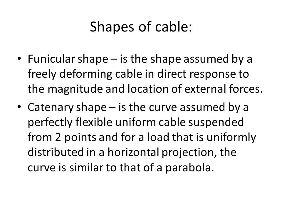 Shapes of cable: Funicular shape – is the shape assumed by a freely deforming cable in direct response to the magnitude and location of external forces.